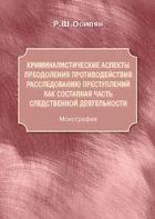 Р.Ш. Осипян. Криминалистические аспекты преодоления противодействия расследованию преступлений как составная часть следственной деятельности. ISBN 978-5-904020-20-0