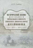 Исторический анализ деятельности корабельного инженера Николая Николаевича Кутейникова (1872 — 1921) : Монография./ А.П. Глебов